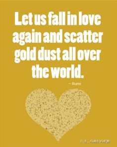 """Let us fall in love again and scatter gold dust all over the world."" - Rumi"
