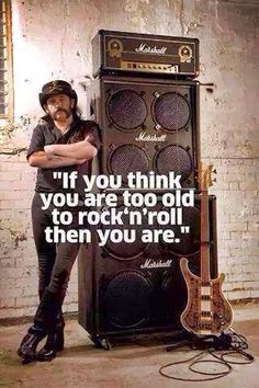 If you think you are too old to rock n roll, than you are