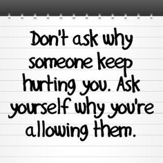 Don't ask why someone keeps hurting you....