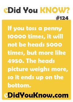 If you toss a penny 10000 times, it will not be heads 5000 times, but more like 4950. The heads picture weighs more, so it ends up on the bottom. http://edidyouknow.com/did-you-know-124/