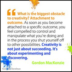 What is the biggest obstacle to creativity? Attachment to outcome. As soon as you become attached to a specific outcome, you feel compelled to control and manipulate what youre doing and in the process you shut yourself off to other possibilities. Creativity is not just about succeeding. Its about experimenting and discovering.  -  Gordon MacKenzie