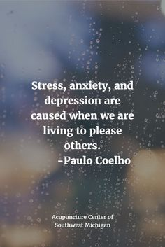 True!  Stress, anxiety, and depression are caused when we are living to please others. -Paulo Coelho