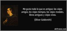 """""""Me gusta todo lo que es antiguo: los viejos amigos, los viejos tiempos, los viejos modales, libros antiguos y viejos vinos"""" - Oliver Goldsmith"""