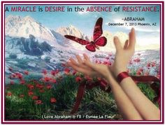 A miracle is desire in the absence of resistance. *Abraham-Hicks Quotes (AHQ1095)
