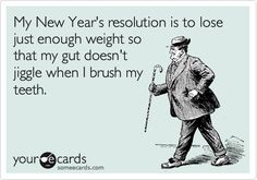 My New Year's resolution is to lose just enough weight so that my gut doesn't jiggle when I brush my teeth.