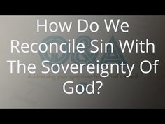 How Do We Reconcile Sin With The Sovereignty Of God?