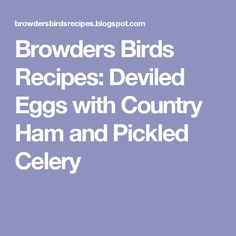 Browders Birds Recipes: Deviled Eggs with Country Ham and Pickled Celery