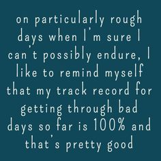 on particularly rough days when I'm sure I can't possibly endure, I like to remind myself that my track record for getting through bad days so far is 100% and that's pretty good