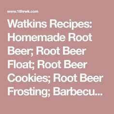 Watkins Recipes: Homemade Root Beer; Root Beer Float; Root Beer Cookies; Root Beer Frosting; Barbecued Ribs with Root Beer Barbecue Sauce; Root Beer Baked Beans