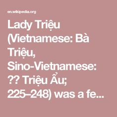 Lady Triệu (Vietnamese: Bà Triệu, Sino-Vietnamese: 趙嫗 Triệu Ẩu; 225–248) was a female warrior in 3rd century Vietnam who managed, for a time, to successfully resist the Chinese state of Eastern Wu  during its occupation of Vietnam