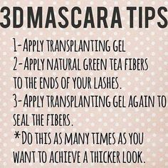 Here's a tip on applying Younique's 3D Fiber Lash Mascara.  1. Apply Transplanting Gel 2. Apply Natural Green Tea Fibers to the end of your lashes 3. Apply Transplanting Gel again to seal the fibers. * Repeat steps 2 and 3 as many times as you want to achieve thicker, fuller, longer lashes. Www.so-younique.co.uk