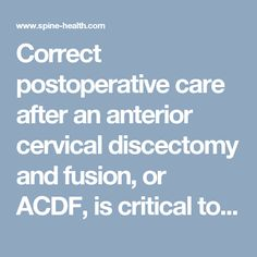 Correct postoperative care after an anterior cervical discectomy and fusion, or ACDF, is critical to achieving a complete fusion. Learn what steps should be taken during each portion of recovery.