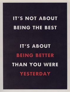 """It's not about being the best. It's about being better than you were yesterday."""