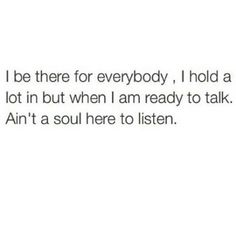 Cause they to busy making it all about them when you do try & talk.