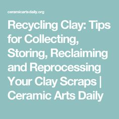 Recycling Clay: Tips for Collecting, Storing, Reclaiming and Reprocessing Your Clay Scraps | Ceramic Arts Daily