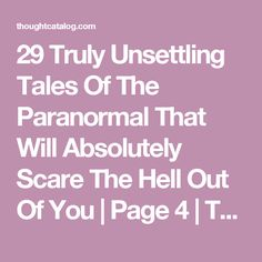 29 Truly Unsettling Tales Of The Paranormal That Will Absolutely Scare The Hell Out Of You | Page 4 | Thought Catalog