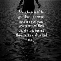 She's too scared to get close to anyone because everyone who promised they would stay,turned their backs and walked away.
