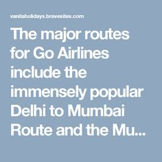 The major routes for Go Airlines include the immensely popular Delhi to Mumbai Route and the Mumbai to Chennai air travel route. A total of 11 flights are operated by Go Air from Mumbai to Delhi which has helped to back and support close to 30% of the total traffic on the route. This has reduced the load on national carriers like Air India. Uniquely Go Air also has Flights to Leh and Ladakh.