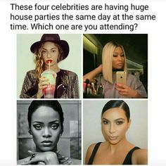 I'm hitting up all of them Kim first for perfect selfie Second Party is Rihanna to get lit Third party is Nicki for the hood music with meek and then Queen B to feel fabulous