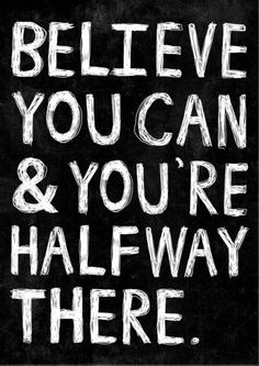 Words of #Wisdom ~ BELIEVE YOU CAN, and you're halfway there.