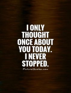 I only thought once about you today. I never stopped. Picture Quotes.