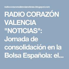 """RADIO CORAZÓN VALENCIA  """"NOTICIAS"""": Jornada de consolidación en la Bolsa Española: el ..."""