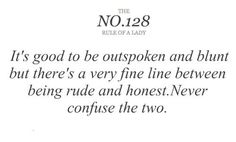 It's good to be outspoken and blunt but there's a very fine line between being rude and honest. Never confuse the two.
