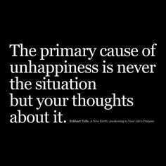 """""""The primary cause of unhappiness is never the situation but your thoughts about it."""" Eckhart Tolle, A New Earth: Awakening to Your Life's Purpose."""