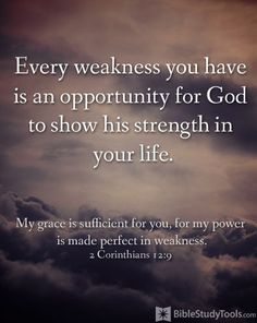 Bible Verse About Strength:Every weakness you have is an opportunity for God to show his strength in your life. My grace is sufficient for you , for my power is made perfect in weakness. Quotes Español, Bible Verses Quotes, Bible Scriptures, Faith Quotes, Courage Quotes, Bible Teachings, Biblical Quotes, Happy Quotes, The Words