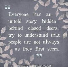 Never judge someone by a first impression. Never think you know anything about anyone. Some people have been through abuse, severe pain, loss of loved ones and illness. You will never be able to know the scars of another or see what is really in their heart. Don't jump to conclusions or listen to someone elses opinion. You may be surprised.