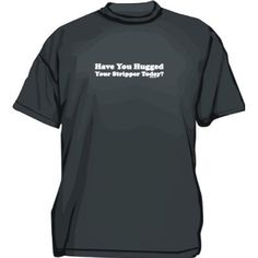 Have You Hugged Your Stripper Today? Mens Tee Shirt in 12 colors Small thru 6XL