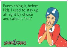 "Funny thing is, before kids, I used to stay up all night by choice and called it ""fun"". 