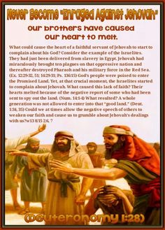 """Never Become """"Enraged Against Jehovah""""  Our brothers have caused our heart to melt. (Deuteronomy 1:28)  What could cause the heart of a faithful servant of Jehovah to start to complain about his God? Consider the example of the Israelites. They had just been delivered from slavery in Egypt. Jehovah had miraculously brought ten plagues on that oppressive nation and thereafter destroyed Pharaoh and his military force in the Red Sea. (Ex. 12:29-32,51;14:29-31;Ps. 136:15) God's people were…"""