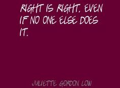 """""""Right is right, even if no one else does it."""" ` Juliette Gordon Low   Quotes for Girls"""