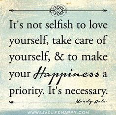 Its not selfish to love yourself, take care of yourself, and to make your happiness a priority. Its necessary. -Mandy Hale