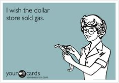 I wish the dollar store sold gas.