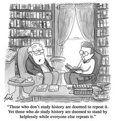 """Those who don't study history are doomed to repeat it.  Yet those who do study history are doomed to stand by helplessly while everyone else repeats it."""