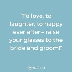 """To love, to laughter, to happy ever after – raise your glasses to the bride and groom!"""