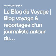 Le Blog du Voyage | Blog voyage & reportages d'un journaliste autour du…