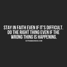 Stay in faith even if it's difficult.