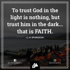 To trust God in the light is nothing, but trist him in the dark... that is Faith - C. H. Spurgeon | Quote, missions, faith, Jesus |