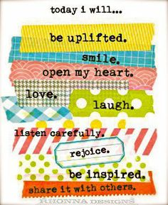 today I will... be uplifted. smile. open my heart. love. laugh. listen carefully. rejoice. be inspired. share it with others.