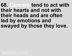 Cancers tend to act with their hearts and not with their heads and are often led by emotions and swayed by those they love.