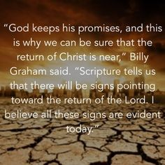 """""""God keeps his promises, and this is why we can be sure that the return of Christ is near,"""" Billy Graham said. """"Scripture tells us that there will be signs pointing toward the return of the Lord. I believe all these signs are evident today."""""""