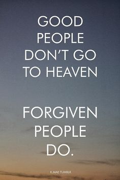 Good people don't go to heaven.  Forgiven people do.
