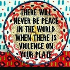 There will never be peace in the world when there is violence in your plate.