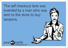 Ha Ha! Funny! LOL! // The self checkout lane was invented by a man who was sent to the store to buy tampons.