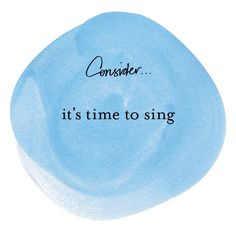 #consider It's time to sing.  #quotes by Margi Hoy 2013 copyright.