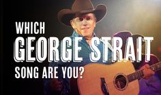 Which George Strait Song Are you? http://d3j6r9fi0pmzp0.cloudfront.net/style/wp-content/uploads/2014/07/FI_George-Strait-Quiz.jpg