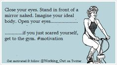Close Your Eyes. Stand in Front of a Mirror Naked. Imagine Your Ideal Body. Open Your Eyes.If You Just Scared Yourself, Get to the Gym! Fitness Studio Motivation, Fit Girl Motivation, Weight Loss Motivation, Motivation Inspiration, Fitness Inspiration, Gym Humour, Workout Humor, Funny Humor, Fitness Quotes